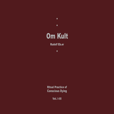 RUDOLF EB.ER : Om Kult: Ritual Practice Of Conscious Dying Vol. I-III