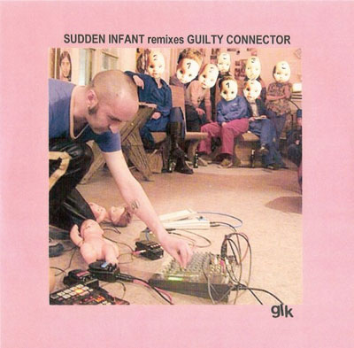 SUDDEN INFANT / GUILTY CONNECTOR : Sudden Infant Remixes Guilty Connector / Guilty Connector Remixes Sudden Infant