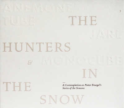 ANEMONE TUBE, JARL & MONOCUBE : The Hunters In The Snow - A Contemplation On Pieter Bruegel's Series Of The Seasons