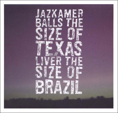 JAZKAMER : Balls The Size Of Texas, Liver The Size Of Brazil