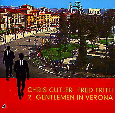 CHRIS CUTLER / FRED FRITH : Two Gentlemen In Verona