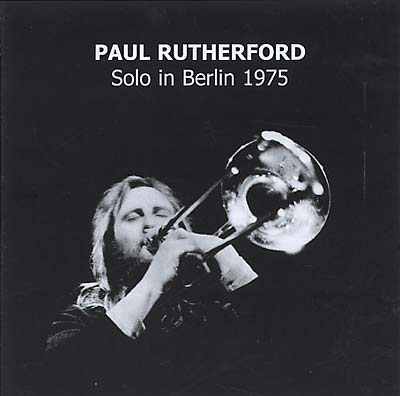 PAUL RUTHERFORD : Solo in Berlin 1975