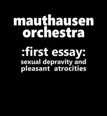 MAUTHAUSEN ORCHESTRA : First Essay: Sexual Depravity and Pleasant Atrocities