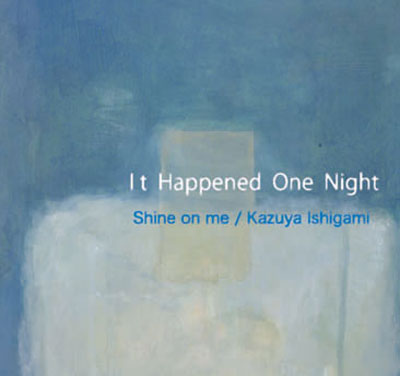 SHINE ON ME / KAZUYA ISHIGAMI : It Happened One Night