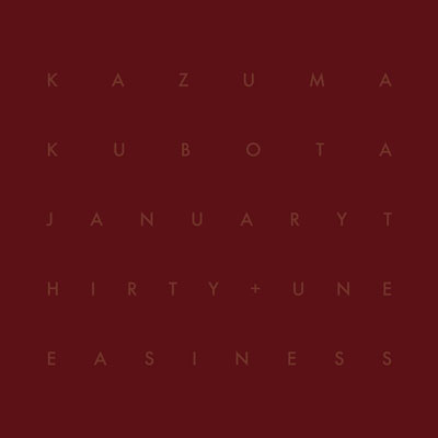 KAZUMA KUBOTA : January Thirty + Uneasiness