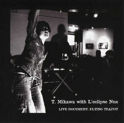 T. MIKAWA WITH L'ECLIPSE NUE : Live Document: Flying Teapot