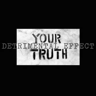 DETRIMENTAL EFFECT : Your Truth