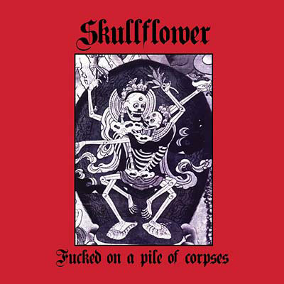SKULLFLOWER : Fucked On A Pile Of Corpses