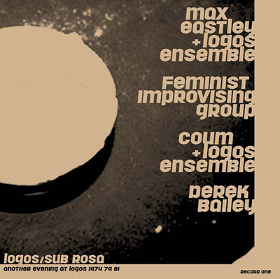 MAX EASTLEY / DEREK BAILEY / COUM / FEMINIST IMPROVISING GROUP : Another Evening at Logos 1974/79/81